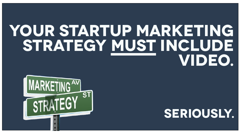 Your startup marketing strategy must include video. Seriously.
